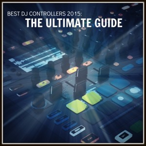 Need help deciding? Best DJ Controllers 2015: The Ultimate Guide