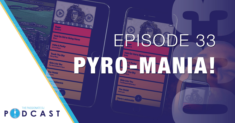 Episode 33 – Pyro-Mania!