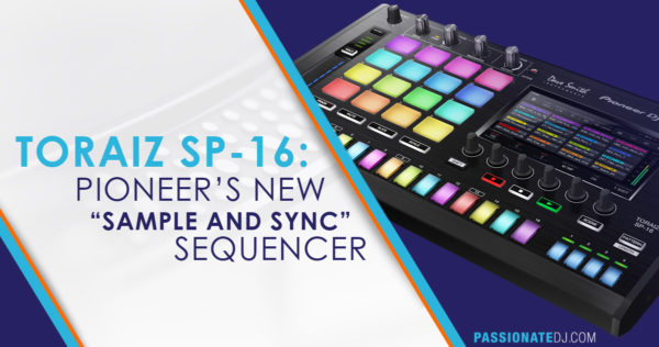"TORAIZ SP-16: Pioneer's New ""Sample and Sync"" Sequencer"